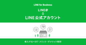 LINE for business LINE@→LINE公式アカウント 導入するべき?メリット・デメリット検討